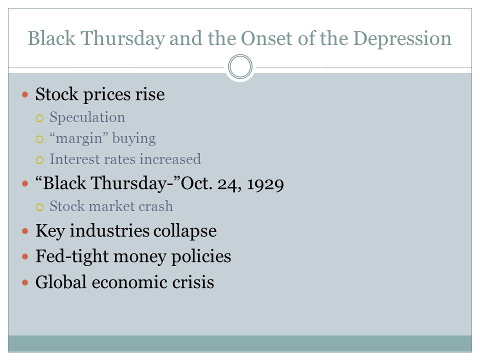 Black Thursday and the Onset of the Depression Stock prices rise Speculation margin buying Interest rates increased Black Thursday-Oct. 24, 1929 Stock