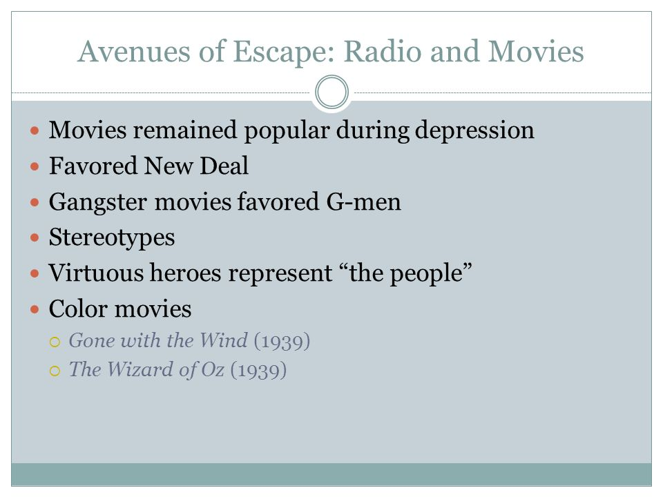 Avenues of Escape: Radio and Movies Movies remained popular during depression Favored New Deal Gangster movies favored G-men Stereotypes Virtuous hero