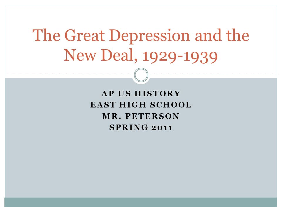 AP US HISTORY EAST HIGH SCHOOL MR. PETERSON SPRING 2011 The Great Depression and the New Deal, 1929-1939