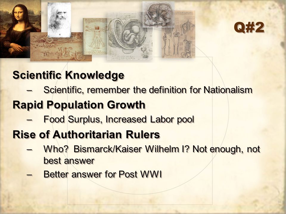 Q#2 Scientific Knowledge –Scientific, remember the definition for Nationalism Rapid Population Growth –Food Surplus, Increased Labor pool Rise of Auth
