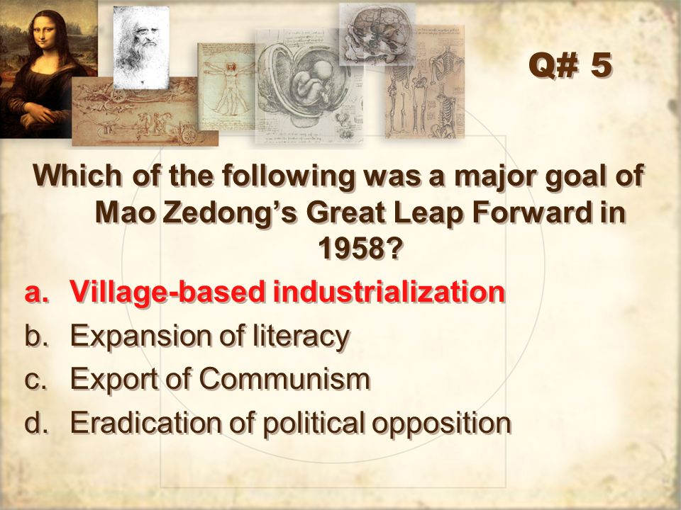 Q# 5 Which of the following was a major goal of Mao Zedongs Great Leap Forward in 1958? a.Village-based industrialization b.Expansion of literacy c.Ex