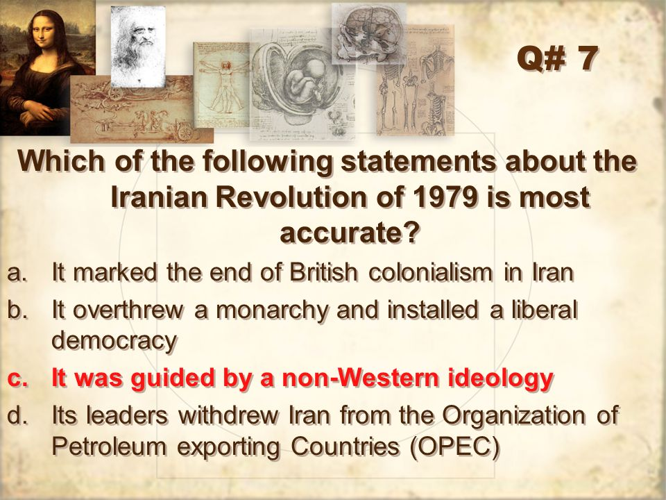 Q# 7 Which of the following statements about the Iranian Revolution of 1979 is most accurate? a.It marked the end of British colonialism in Iran b.It