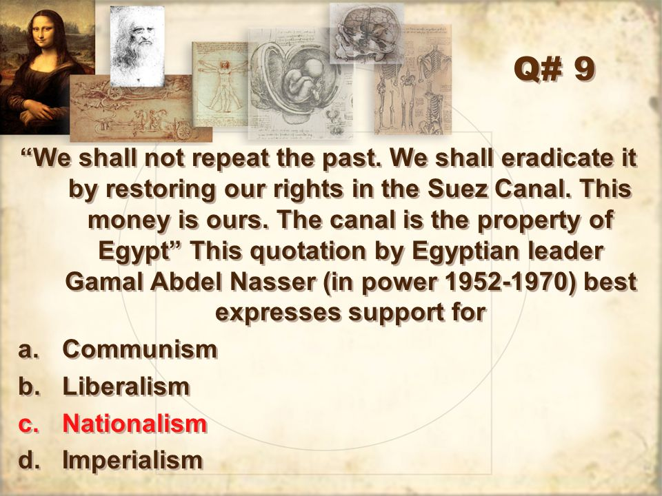 Q# 9 We shall not repeat the past. We shall eradicate it by restoring our rights in the Suez Canal. This money is ours. The canal is the property of E