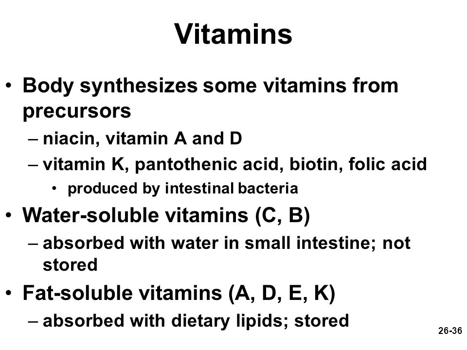 26-36 Vitamins Body synthesizes some vitamins from precursors –niacin, vitamin A and D –vitamin K, pantothenic acid, biotin, folic acid produced by in