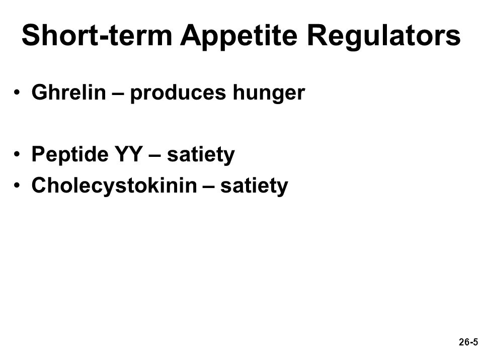 26-5 Short-term Appetite Regulators Ghrelin – produces hunger Peptide YY – satiety Cholecystokinin – satiety