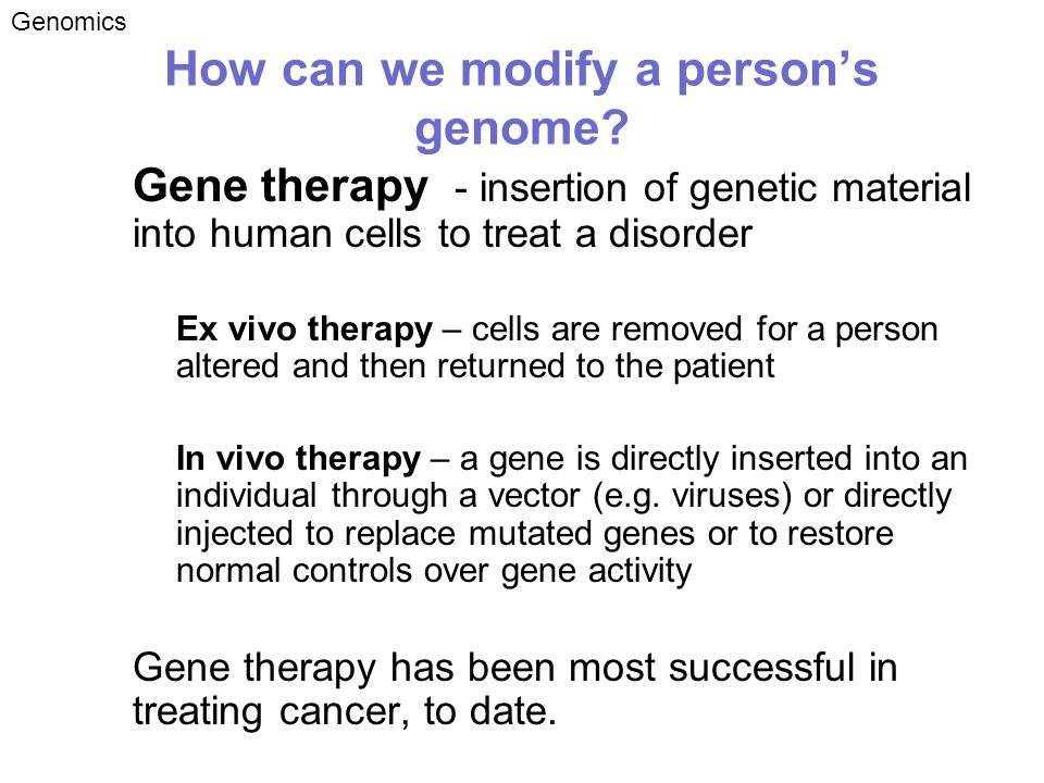 How can we modify a persons genome? Gene therapy - insertion of genetic material into human cells to treat a disorder –Ex vivo therapy – cells are rem