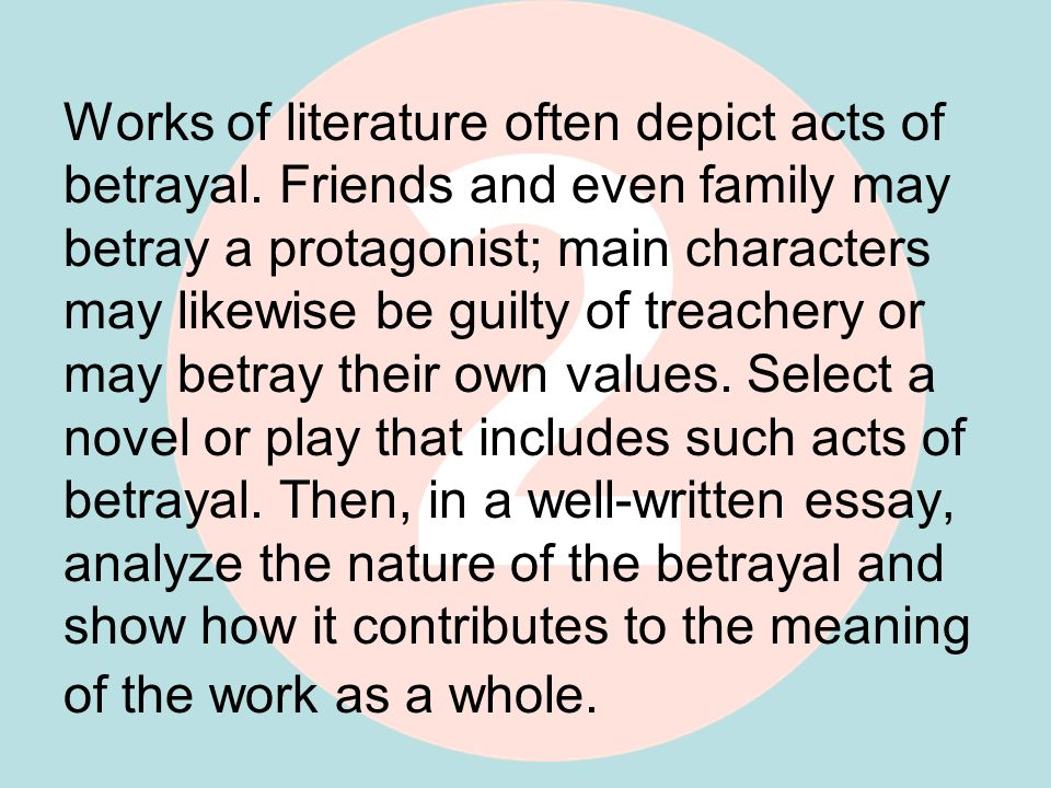 Works of literature often depict acts of betrayal. Friends and even family may betray a protagonist; main characters may likewise be guilty of treache