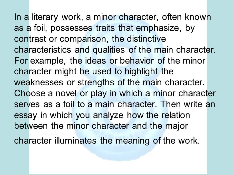 In a literary work, a minor character, often known as a foil, possesses traits that emphasize, by contrast or comparison, the distinctive characterist