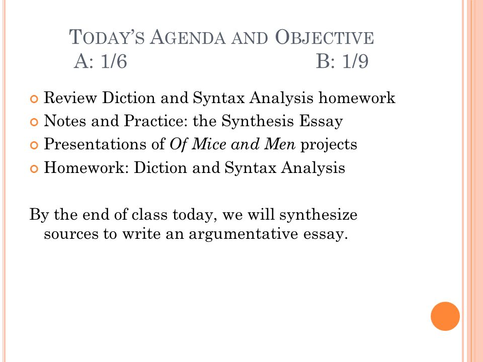 T ODAY S A GENDA AND O BJECTIVE A: 1/6 B: 1/9 Review Diction and Syntax Analysis homework Notes and Practice: the Synthesis Essay Presentations of Of