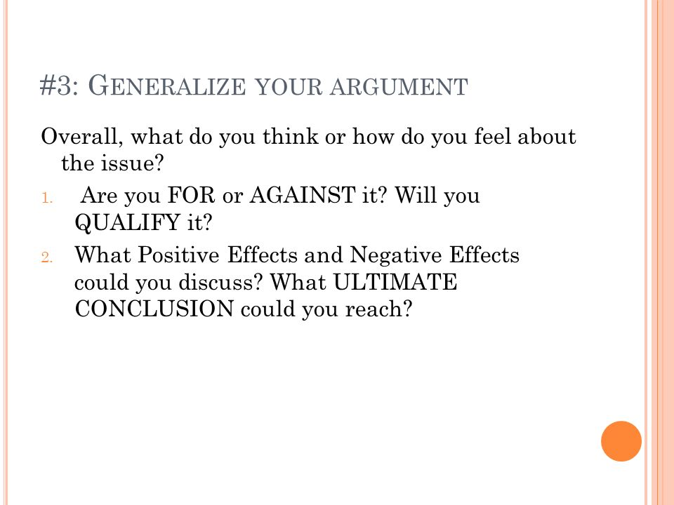 #3: G ENERALIZE YOUR ARGUMENT Overall, what do you think or how do you feel about the issue? 1. Are you FOR or AGAINST it? Will you QUALIFY it? 2. Wha