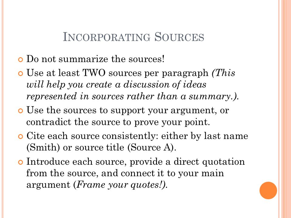 I NCORPORATING S OURCES Do not summarize the sources! Use at least TWO sources per paragraph (This will help you create a discussion of ideas represen