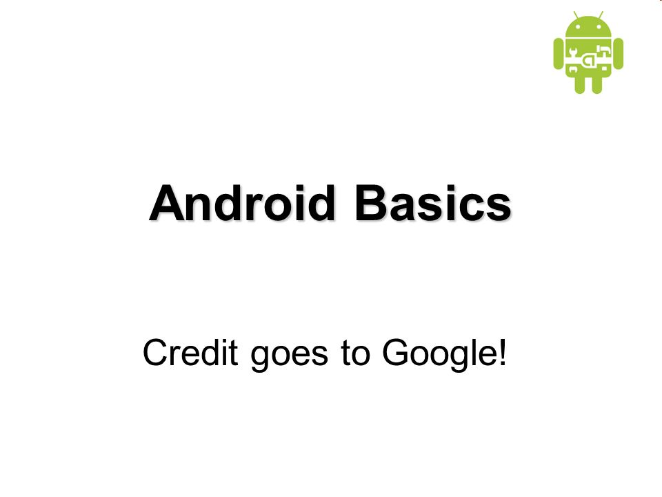 Android Basics Credit goes to Google!