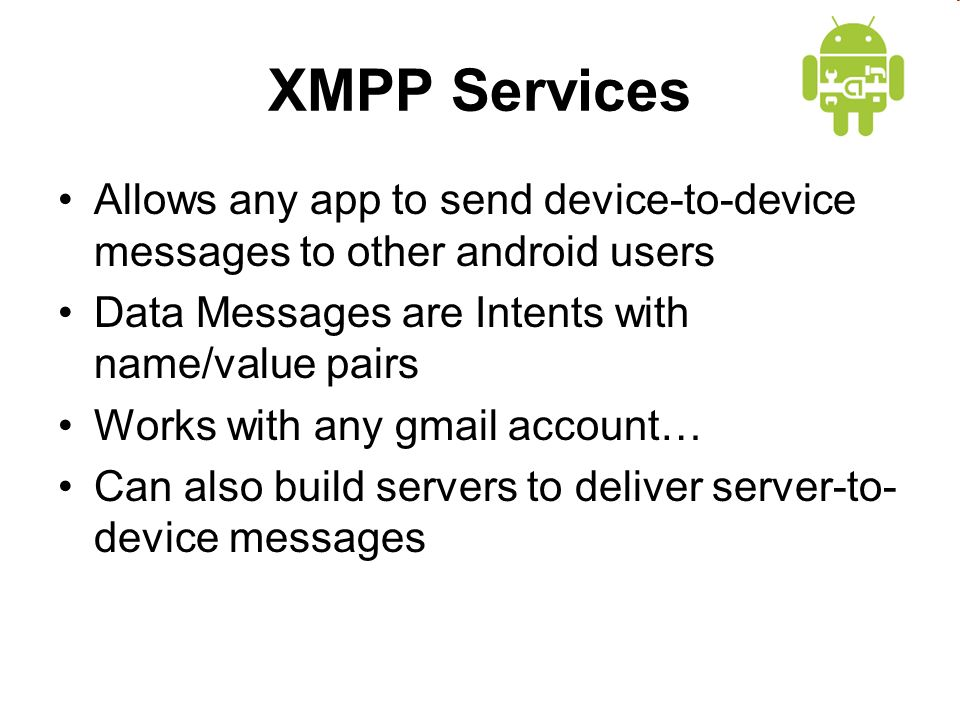 XMPP Services Allows any app to send device-to-device messages to other android users Data Messages are Intents with name/value pairs Works with any gmail account… Can also build servers to deliver server-to- device messages
