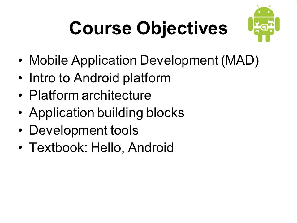 Course Objectives Mobile Application Development (MAD) Intro to Android platform Platform architecture Application building blocks Development tools Textbook: Hello, Android