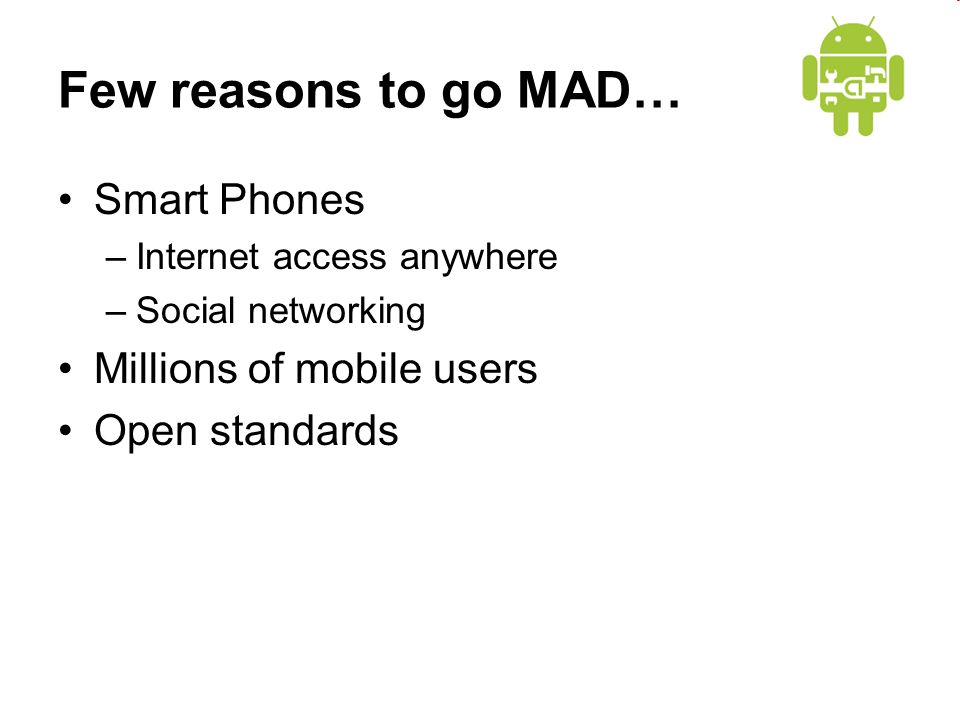 Few reasons to go MAD… Smart Phones –Internet access anywhere –Social networking Millions of mobile users Open standards