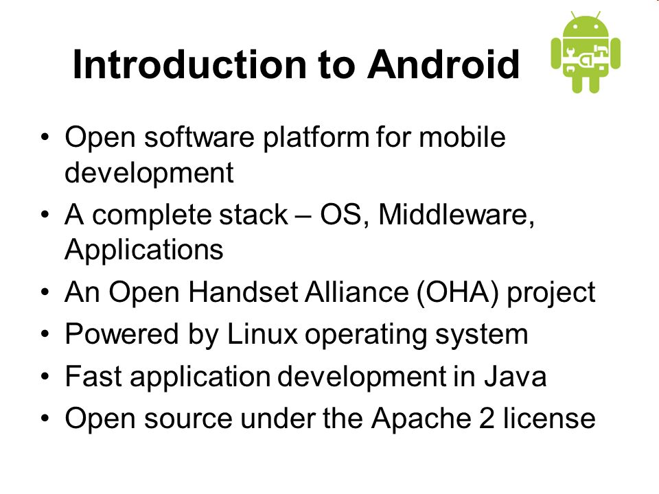 Introduction to Android Open software platform for mobile development A complete stack – OS, Middleware, Applications An Open Handset Alliance (OHA) project Powered by Linux operating system Fast application development in Java Open source under the Apache 2 license