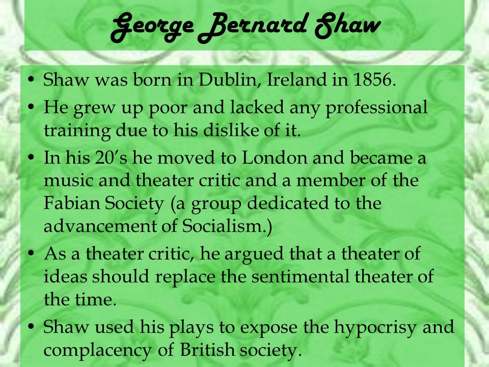 George Bernard Shaw Shaw was born in Dublin, Ireland in 1856. He grew up poor and lacked any professional training due to his dislike of it. In his 20