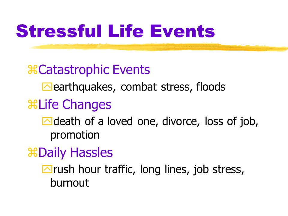 Stressful Life Events zCatastrophic Events yearthquakes, combat stress, floods zLife Changes ydeath of a loved one, divorce, loss of job, promotion zDaily Hassles yrush hour traffic, long lines, job stress, burnout