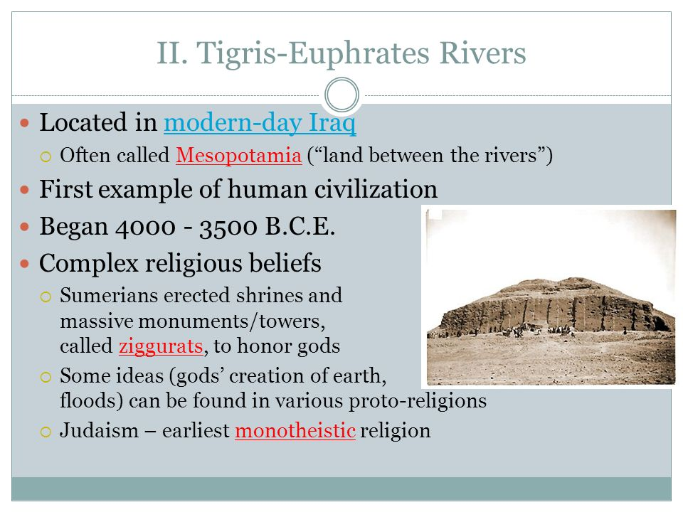 II. Tigris-Euphrates Rivers Located in modern-day Iraqmodern-day Iraq Often called Mesopotamia (land between the rivers) First example of human civili