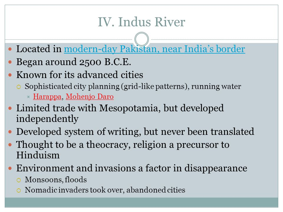 IV. Indus River Located in modern-day Pakistan, near Indias bordermodern-day Pakistan, near Indias border Began around 2500 B.C.E. Known for its advan