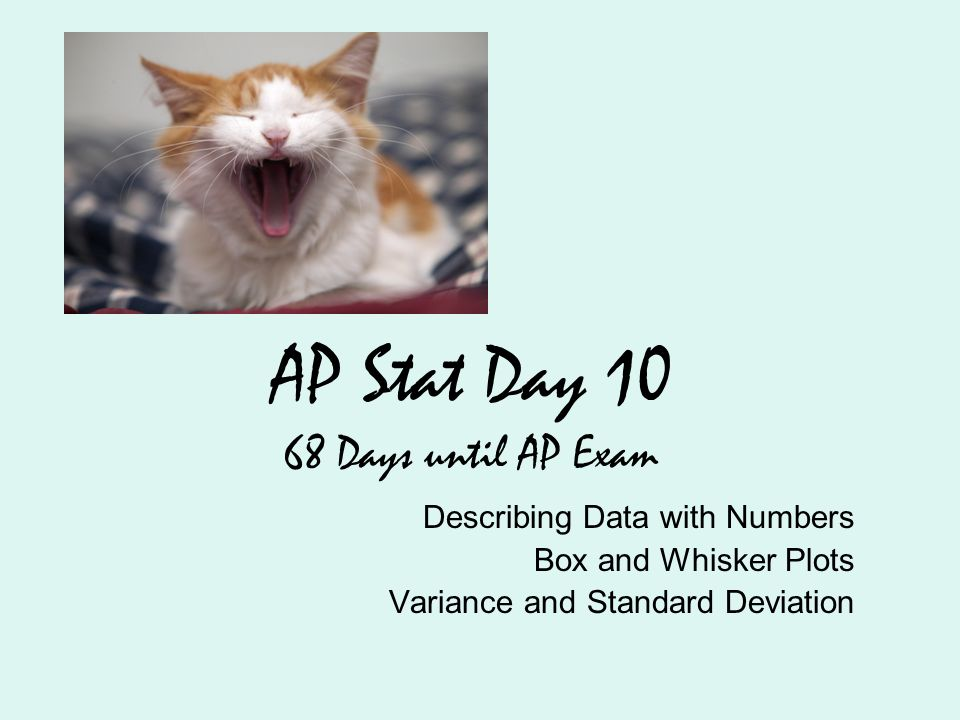 AP Stat Day 10 68 Days until AP Exam Describing Data with Numbers Box and Whisker Plots Variance and Standard Deviation