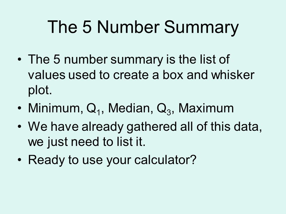 The 5 Number Summary The 5 number summary is the list of values used to create a box and whisker plot. Minimum, Q 1, Median, Q 3, Maximum We have alre