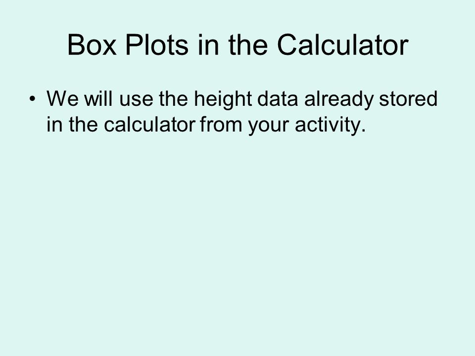 Box Plots in the Calculator We will use the height data already stored in the calculator from your activity.