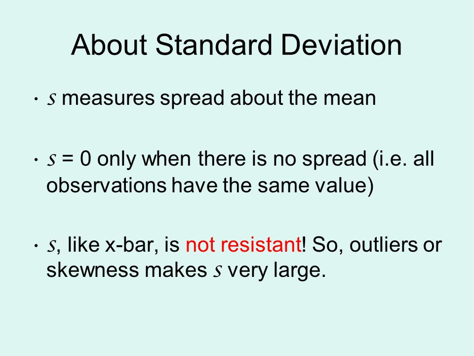 About Standard Deviation s measures spread about the mean s = 0 only when there is no spread (i.e. all observations have the same value) s, like x-bar
