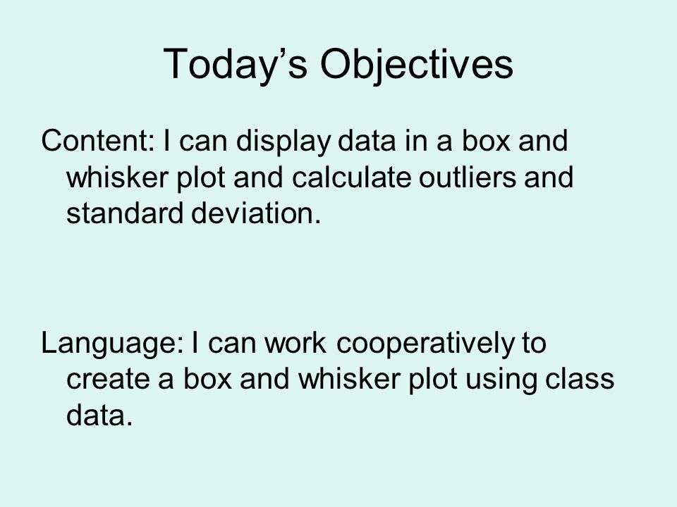 Todays Objectives Content: I can display data in a box and whisker plot and calculate outliers and standard deviation. Language: I can work cooperativ
