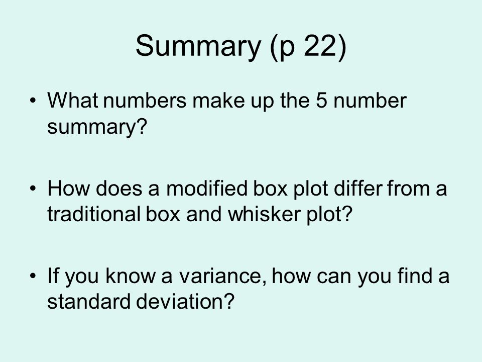 Summary (p 22) What numbers make up the 5 number summary? How does a modified box plot differ from a traditional box and whisker plot? If you know a v