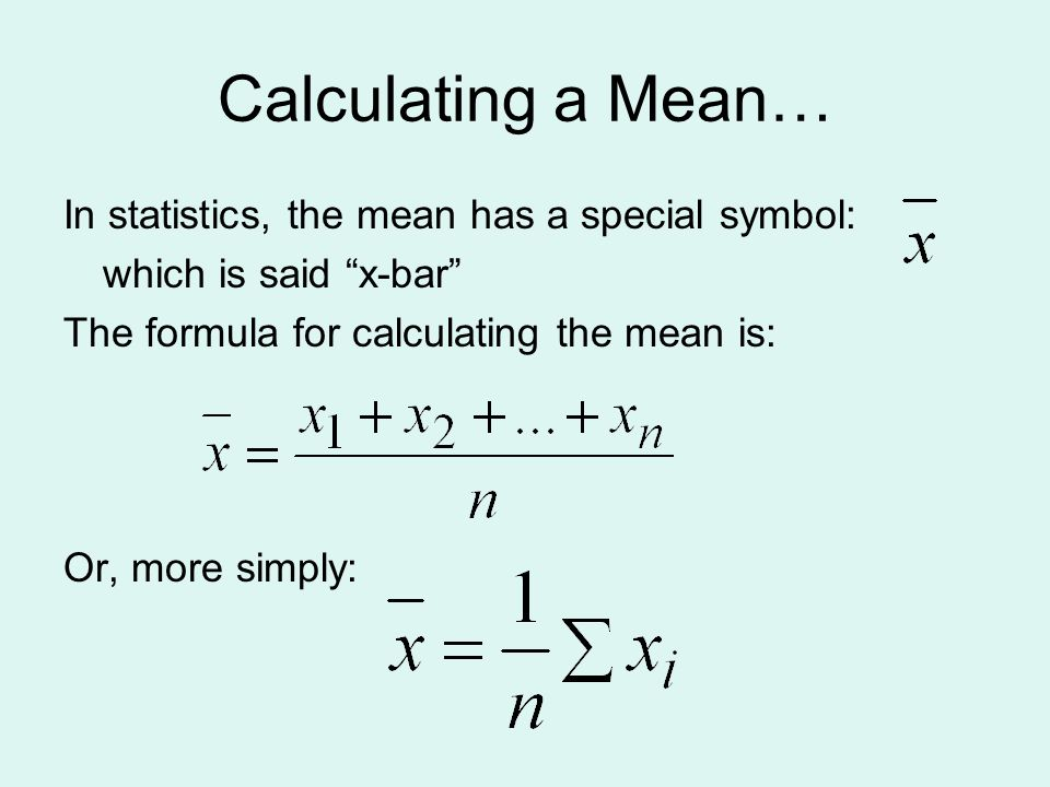 Calculating a Mean… In statistics, the mean has a special symbol: which is said x-bar The formula for calculating the mean is: Or, more simply: