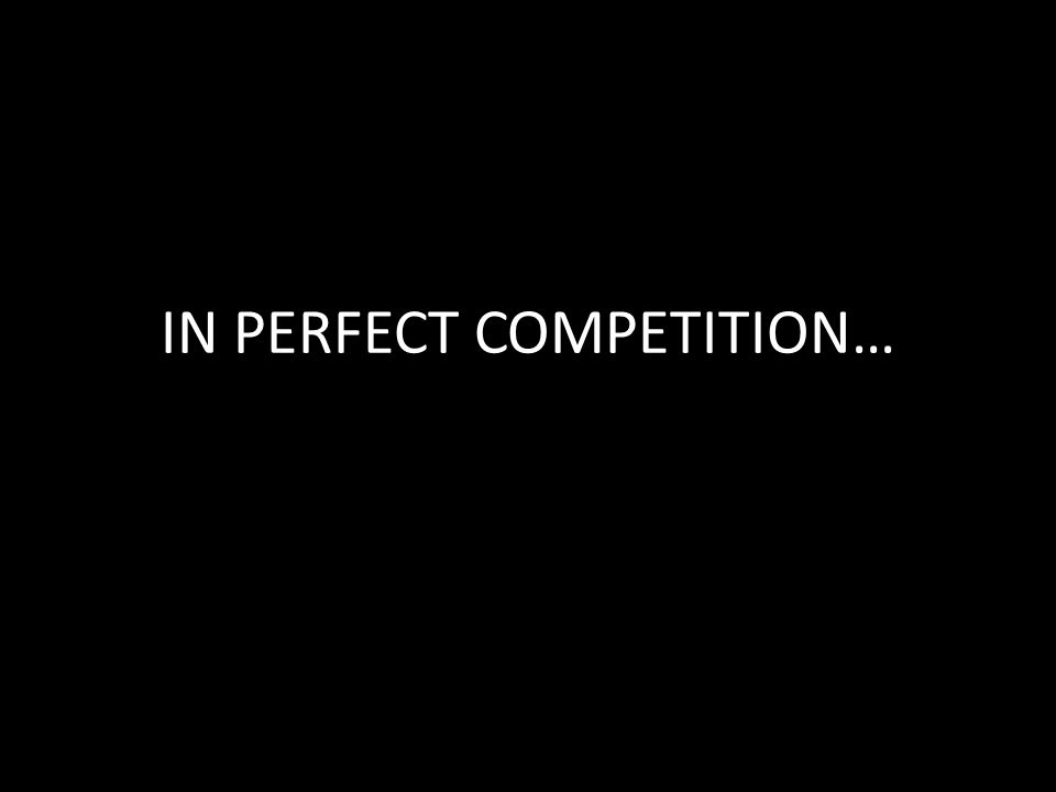 IN PERFECT COMPETITION…