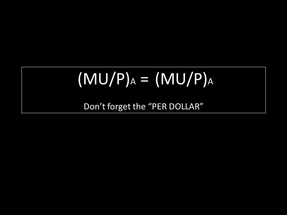 (MU/P) A = (MU/P) A Dont forget the PER DOLLAR
