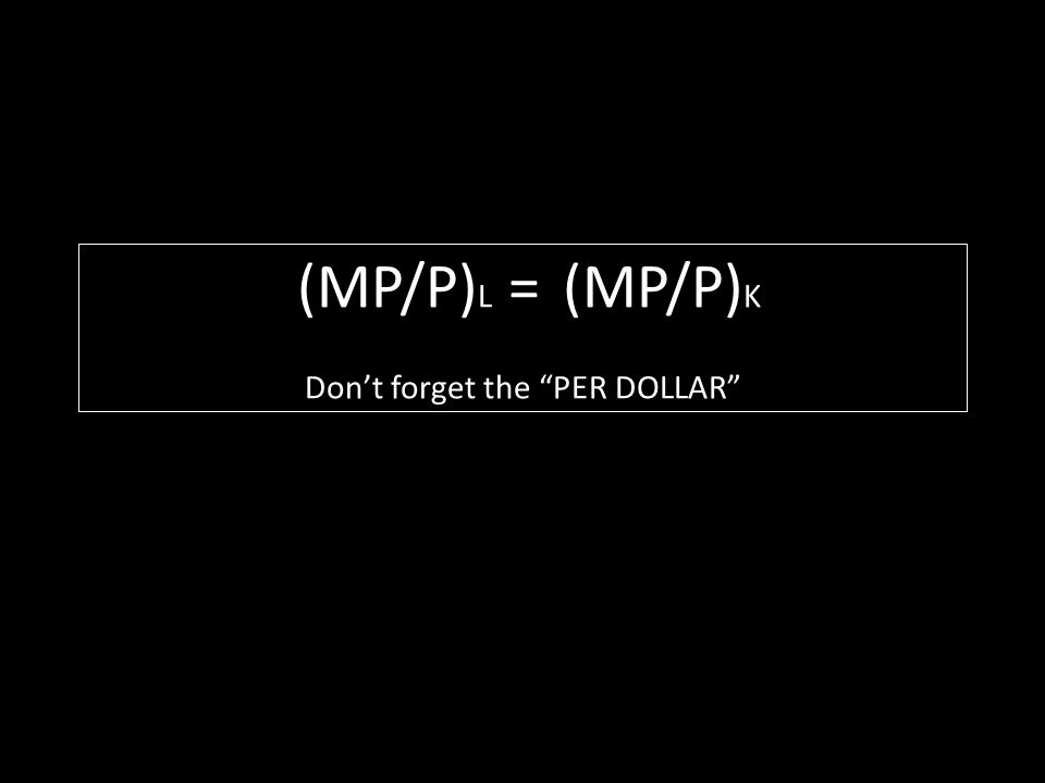 (MP/P) L = (MP/P) K Dont forget the PER DOLLAR
