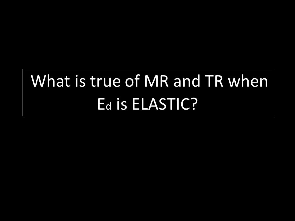 What is true of MR and TR when E d is ELASTIC?