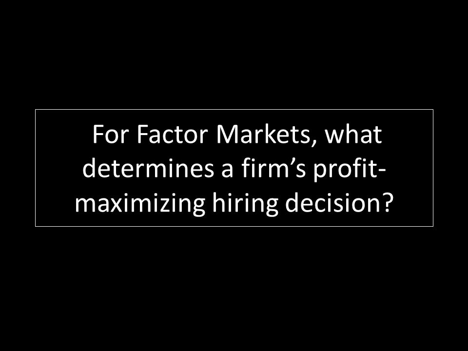 For Factor Markets, what determines a firms profit- maximizing hiring decision?