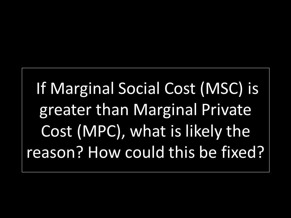 If Marginal Social Cost (MSC) is greater than Marginal Private Cost (MPC), what is likely the reason? How could this be fixed?