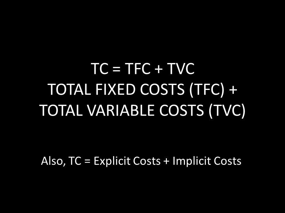 TC = TFC + TVC TOTAL FIXED COSTS (TFC) + TOTAL VARIABLE COSTS (TVC) Also, TC = Explicit Costs + Implicit Costs