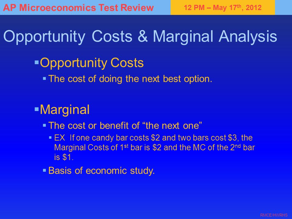 12 PM – May 17 th, 2012 AP Microeconomics Test Review RMCE/HWRHS Opportunity Costs & Marginal Analysis Opportunity Costs The cost of doing the next be