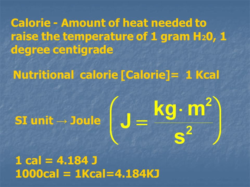 SI unit Joule 1 cal = 4.184 J 1000cal = 1Kcal=4.184KJ Calorie - Amount of heat needed to raise the temperature of 1 gram H 2 0, 1 degree centigrade Nu