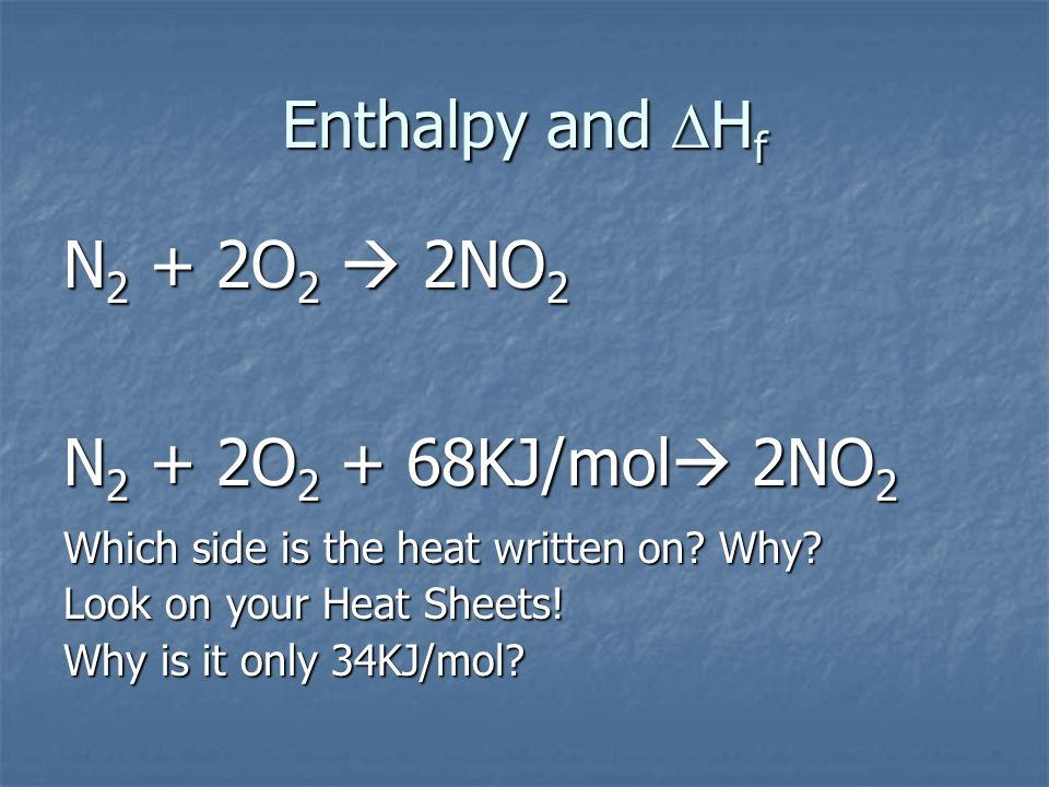 Enthalpy and H f N 2 + 2O 2 2NO 2 N 2 + 2O 2 + 68KJ/mol 2NO 2 Which side is the heat written on? Why? Look on your Heat Sheets! Why is it only 34KJ/mo
