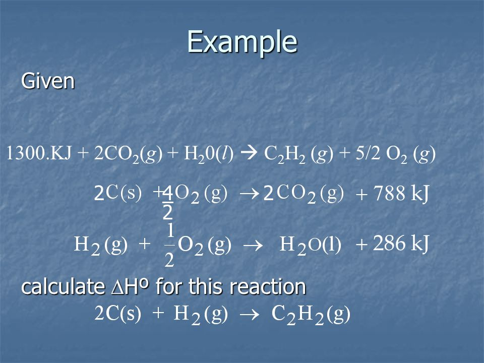 kJ 286 kJ Example calculate Hº for this reaction Given 1300.KJ + 2CO 2 (g) + H 2 0(l) C 2 H 2 (g) + 5/2 O 2 (g) 422 2