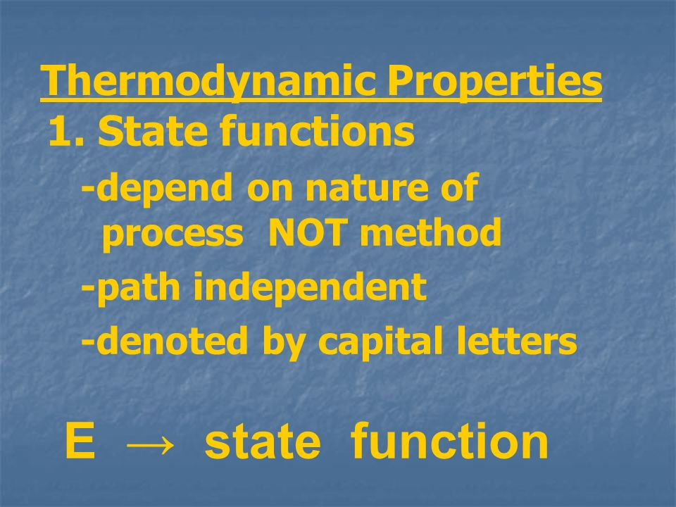 Thermodynamic Properties 1. State functions -depend on nature of process NOT method -path independent -denoted by capital letters E state function