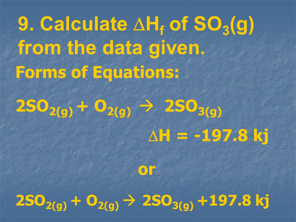9. Calculate H f of SO 3 (g) from the data given. Forms of Equations: 2SO 2(g) + O 2(g) 2SO 3(g) H = -197.8 kj or 2SO 2(g) + O 2(g) 2SO 3(g) +197.8 kj