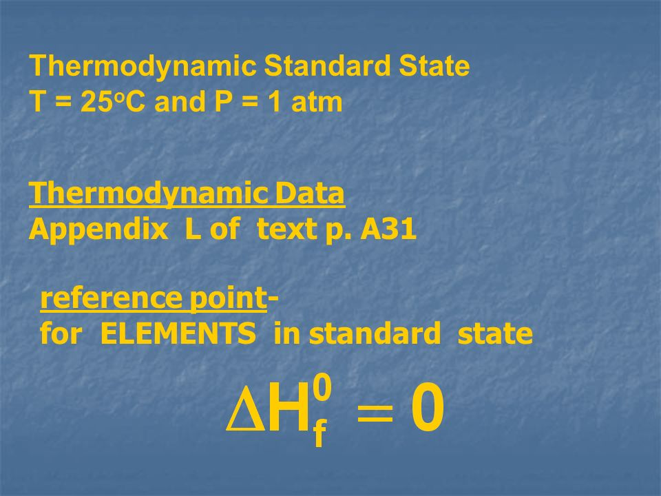 reference point- for ELEMENTS in standard state Thermodynamic Data Appendix L of text p. A31 Thermodynamic Standard State T = 25 o C and P = 1 atm