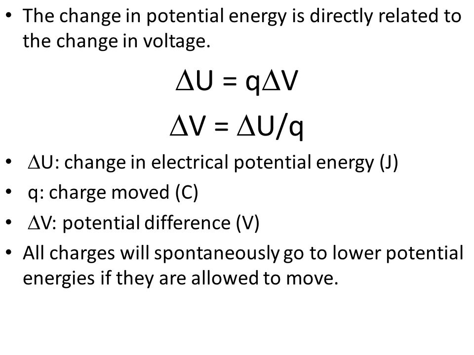 The change in potential energy is directly related to the change in voltage. U = q V V = U/q U: change in electrical potential energy (J) q: charge mo