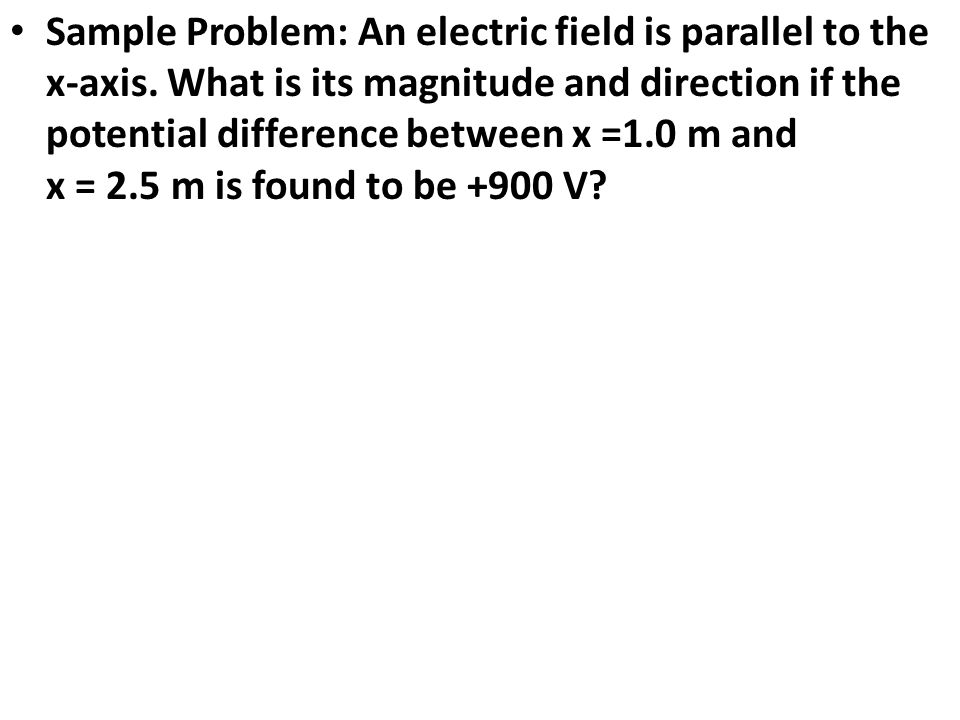 Sample Problem: An electric field is parallel to the x-axis. What is its magnitude and direction if the potential difference between x =1.0 m and x =