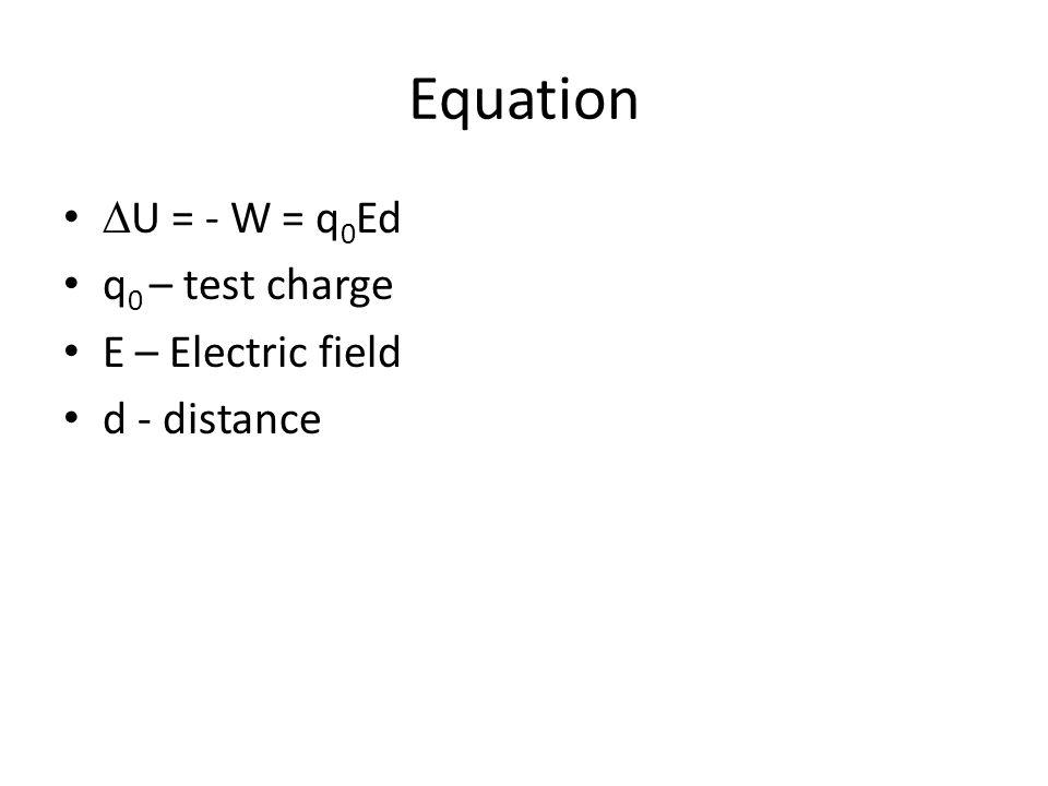 Equation U = - W = q 0 Ed q 0 – test charge E – Electric field d - distance