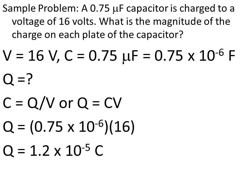 V = 16 V, C = 0.75 F = 0.75 x 10 -6 F Q =? C = Q/V or Q = CV Q = (0.75 x 10 -6 )(16) Q = 1.2 x 10 -5 C