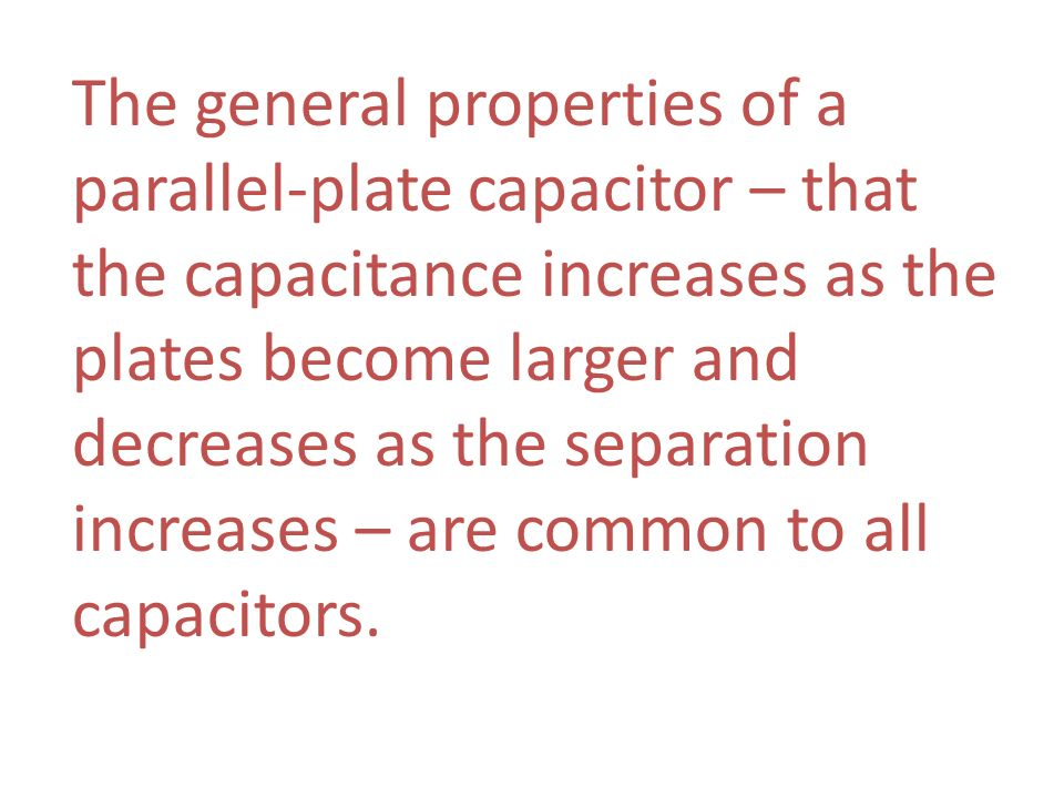 The general properties of a parallel-plate capacitor – that the capacitance increases as the plates become larger and decreases as the separation incr